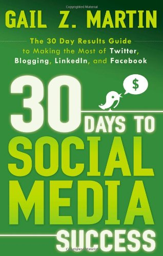 30 Days to Social Media Success: The 30 Day Results Guide to Making the Most of Twitter, Blogging, LinkedIN, and Facebook